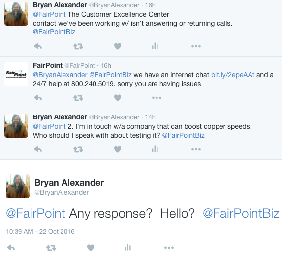 Bryan Alexander ‏@BryanAlexander 16h16 hours ago @FairPoint The Customer Excellence Center contact we've been working w/ isn't answering or returning calls. @FairPointBiz 0 replies 0 retweets 0 likes Reply Retweet Like View Tweet activity More FairPoint ‏@FairPoint 16h16 hours ago @BryanAlexander @FairPointBiz we have an internet chat http://bit.ly/2epeAAt and a 24/7 help at 800.240.5019. sorry you are having issues 0 replies 0 retweets 0 likes Reply Retweet Like More Bryan Alexander ‏@BryanAlexander 14h14 hours ago @FairPoint 2. I'm in touch w/a company that can boost copper speeds. Who should I speak with about testing it? @FairPointBiz 0 replies 0 retweets 0 likes Reply Retweet Like View Tweet activity More Bryan Alexander ‏@BryanAlexander @FairPoint Any response? Hello? @FairPointBiz