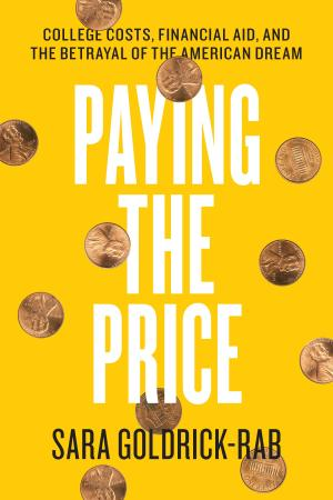 Sara Goldrick-Rab, Paying the Price: College Costs, Financial Aid, and the Betrayal of the American Dream
