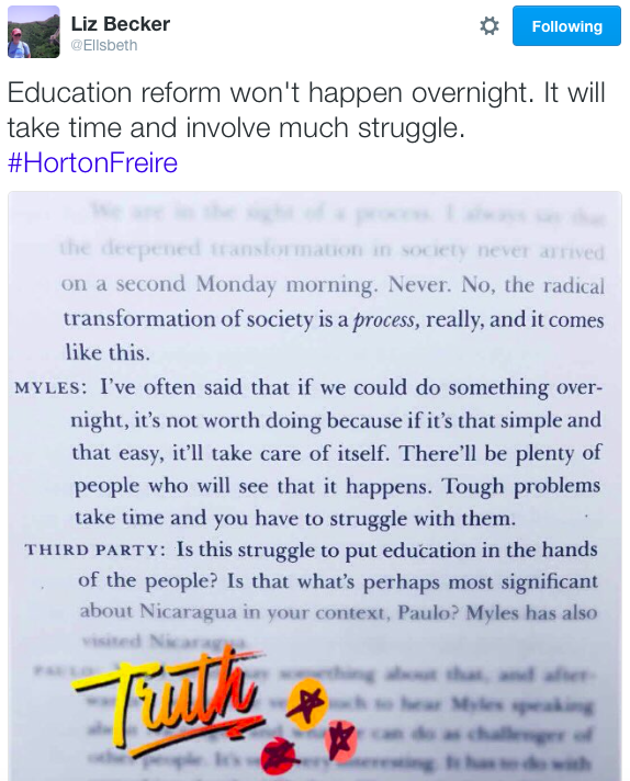 User Actions Following Liz Becker ‏@Ellsbeth Education reform won't happen overnight. It will take time and involve much struggle. #HortonFreire